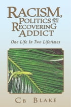 Racism, Politics and the Recovering Addict: One Life in Two Lifetimes by Cb Blake
