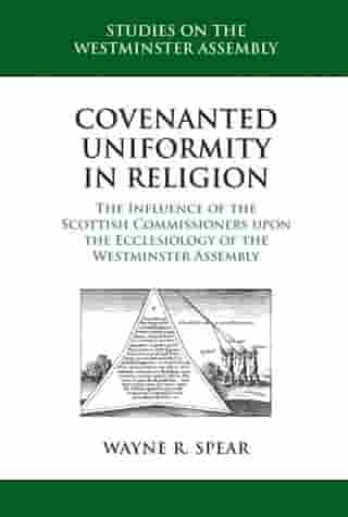 Covenanted Uniformity in Religion: The Influence of the Scottish Commissioners on the Ecclesiology of the Westminster Assembly by Wayne R. Spear
