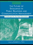 The Future of Excellence in Public Relations and Communication Management: Challenges for the Next Generation by Elizabeth L. Toth