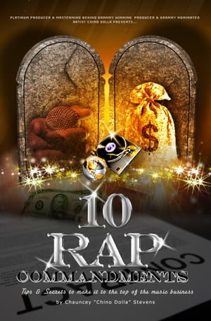 """10 Rap Commandments: Tips and Secrets to make it to the top of the music business. by Chauncey """"Chino Dolla"""" Stevens"""