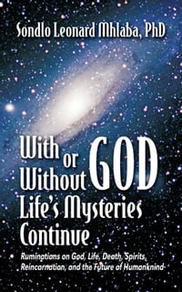 With or Without God, Life's Mysteries Continue: Ruminations on God, Life, Death, Spirits…