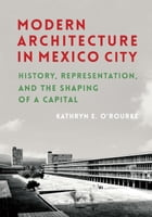 Modern Architecture in Mexico City: History, Representation, and the Shaping of a Capital by Kathryn E. O'Rourke