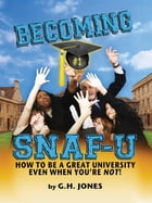 Becoming SNAF-U: How to Be a Great University Even When You're Not! by George H Jones