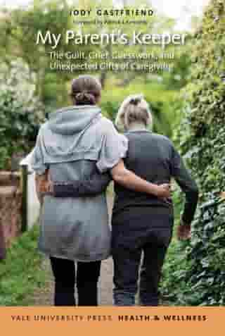 My Parent's Keeper: The Guilt, Grief, Guesswork, and Unexpected Gifts of Caregiving by Jody Gastfriend