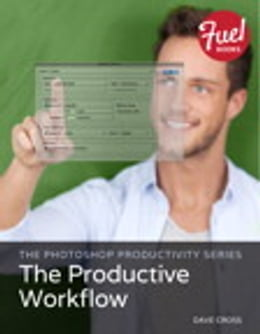 Book The Photoshop Productivity Series: The Productive Workflow by Dave Cross