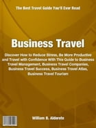 Business Travel: What Everyone Should Know About Business Travel Management, Business Travel Companies, Business Trav by William Alderete
