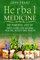 Herbal Medecine: Powerful Ways to use Dried Herbs for Natural Healing, Beauty and Health by John Franz