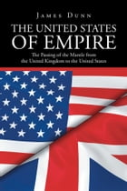 The United States of Empire: The Passing of the Mantle from the United Kingdom to the United States by James Dunn