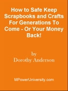 How to Safe Keep Scrapbooks and Crafts For Generations To Come - Or Your Money Back! by Editorial Team Of MPowerUniversity.com