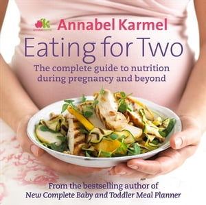 Eating for Two The complete guide to nutrition during pregnancy and beyond