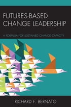Futures Based Change Leadership: A Formula for Sustained Change Capacity by Richard Bernato