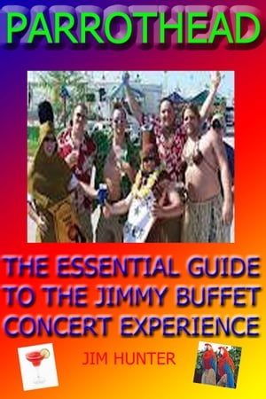 PARROTHEAD: The Ultimate Guide to the Jimmy Buffett Concert Experience) by Jim Hunter