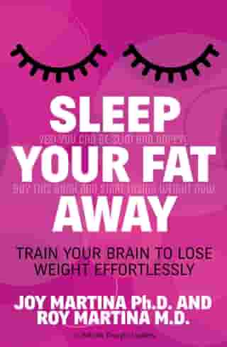 Sleep Your Fat Away: Train Your Brain to Lose Weight Effortlessly by Joy Martina