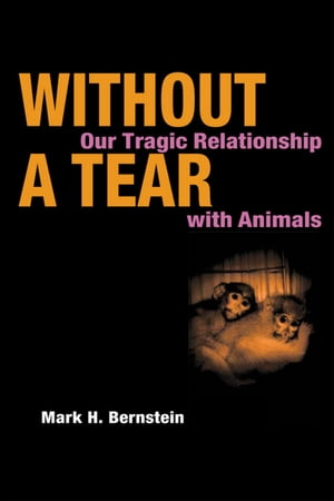 Without a Tear OUR TRAGIC RELATIONSHIP WITH ANIMALS