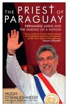The Priest of Paraguay: Fernando Lugo and the Making of a Nation by Hugh O'Shaughnessy