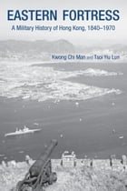 Eastern Fortress: A Military History of Hong Kong, 18401970 by Kwong Chi Man
