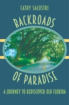 Backroads of Paradise: A Journey to Rediscover Old Florida by Cathy Salustri