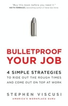 Bulletproof Your Job: 4 Simple Strategies to Ride Out the Rough Times and Come Out On Top at Work by Stephen Viscusi