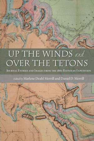 Up the Winds and Over the Tetons: Journal Entries and Images from the 1860 Raynolds Expedition