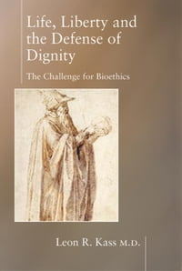 Life, Liberty and the Defense of Dignity: The Challenge for Bioethics