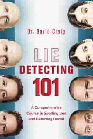 Lie Detecting 101: A Comprehensive Course in Spotting Lies and Detecting Deceit by David Craig