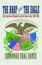 The Harp and the Eagle: Irish-American Volunteers and the Union Army, 1861-1865 by Susannah J. Ural