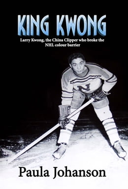 Book King Kwong: Larry Kwong, the China Clipper Who Broke the NHL Colour Barrier by Paula Johanson
