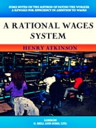 A Rational Wages System: Some Notes on the Method of Paying the Worker a Reward for Efficiency in Addition to Wages by Henry Atkinson