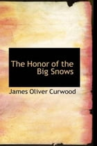 The Honor Of The Big Snows by James Oliver Curwood