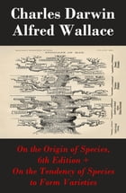 """On the Origin of Species, 6th Edition + On the Tendency of Species to Form Varieties (The Original Scientific Text leading to """"On the Origin of Specie by Charles Darwin"""