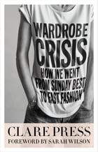 Wardrobe Crisis: How We Went From Sunday Best to Fast Fashion by Clare Press