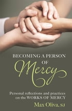 Becoming a Person of Mercy: Personal Reflections and Practices on the Works of Mercy by Max Oliva