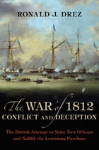 The War of 1812, Conflict and Deception: The British Attempt to Seize New Orleans and Nullify the Louisiana Purchase by Ronald J. Drez