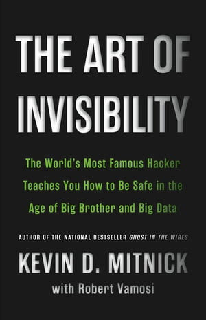 The Art of Invisibility The World's Most Famous Hacker Teaches You How to Be Safe in the Age of Big Brother and Big Data