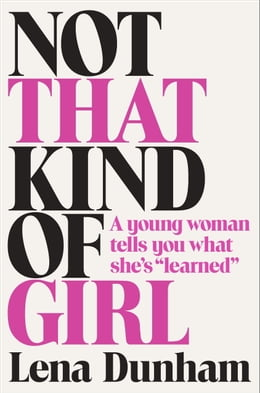 "Book Not That Kind of Girl: A Young Woman Tells You What She's ""Learned"" by Lena Dunham"