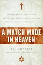 A Match Made in Heaven: Why the Jews Need the Evangelicals and by Zev Chafets