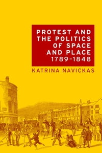 Protest and the politics of space and place, 1789-1848