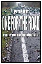 One For the Road: Poetry for the Broken Times by Peter Ivey