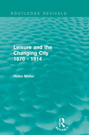 Leisure and the Changing City 1870 - 1914 (Routledge Revivals)