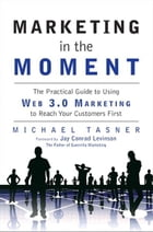 Marketing in the Moment: The Practical Guide to Using Web 3.0 Marketing to Reach Your Customers First by Michael Tasner