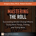 Mastering the Roll: Succeeding Amidst Change Means Trying New Things, Failing, and Trying More by Gregory Shea PhD
