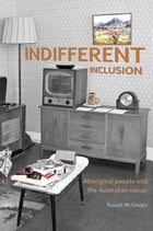 Indifferent Inclusion: Aboriginal People and the Australian Nation by Russell McGregor