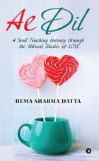 Ae Dil: A Soul Touching Journey through the Vibrant Shades of LOVE by Hema Sharma Datta