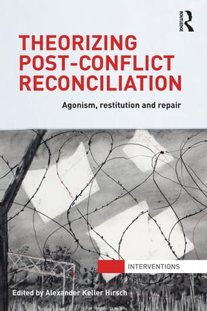 Theorizing Post-Conflict Reconciliation Agonism,  Restitution & Repair