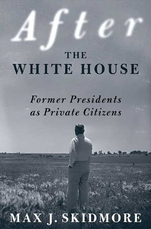 After the White House Former Presidents as Private Citizens