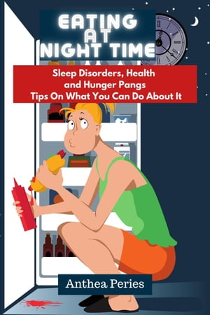 Eating At Night Time: Sleep Disorders, Health and Hunger Pangs: Tips On What You Can Do About It: Eating Disorders by Anthea Peries