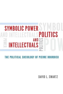 Book Symbolic Power, Politics, and Intellectuals: The Political Sociology of Pierre Bourdieu by David L. Swartz