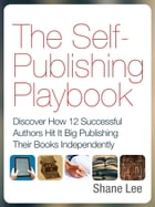 The Self-Publishing Playbook: Discover How 12 Successful Authors Hit It Big Publishing Their Books Independently by Shane Lee