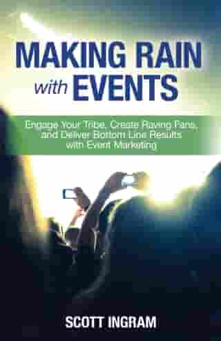 Making Rain with Events: Engage Your Tribe, Create Raving Fans, and Deliver Bottom Line Results with Event Marketing by Scott Ingram