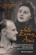 Into Enemy Arms: The Remarkable True Story of a German Girl's Struggle against Nazism, and Her Daring Escape with the by Michael Hingston